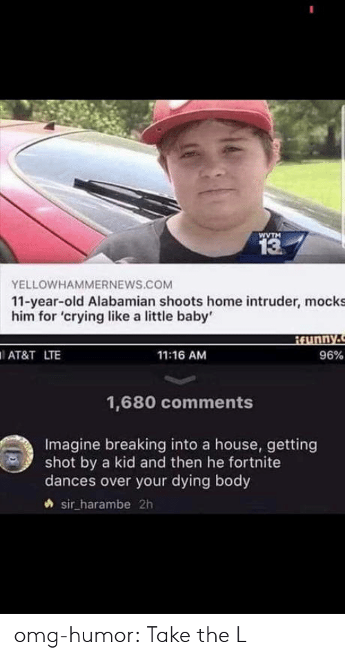 Take the L: WVTM  13  YELLOWHAMMERNEWS.COM  11-year-old Alabamian shoots home intruder, mocks  him for 'crying like a little baby'  AT&T LTE  11:16 AM  96%  1,680 comments  Imagine breaking into a house, getting  shot by a kid and then he fortnite  dances over your dying body  sir harambe 2h omg-humor:  Take the L