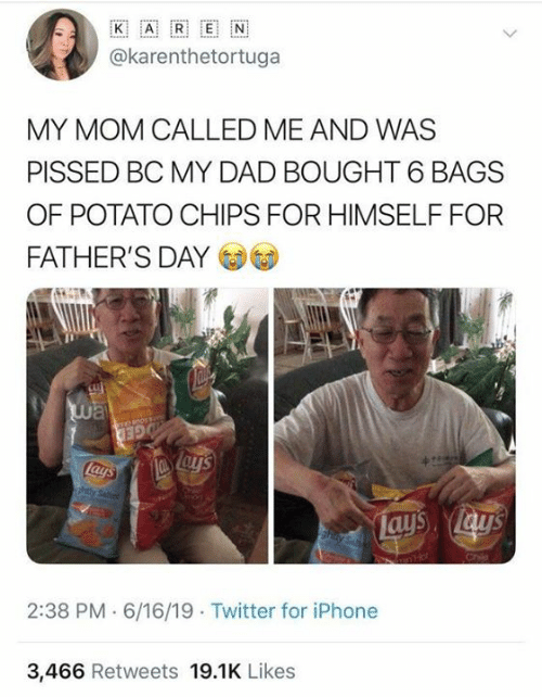 fathers day: ww..  K  E  A  @karenthetortuga  MY MOM CALLED ME AND WAS  PISSED BC MY DAD BOUGHT 6 BAGS  OF POTATO CHIPS FOR HIMSELF FOR  FATHER'S DAY  way  GED  Lays  ahtly Seted  Lays lay's  hay Sa  2:38 PM 6/16/19 Twitter for iPhone  3,466 Retweets 19.1K Likes