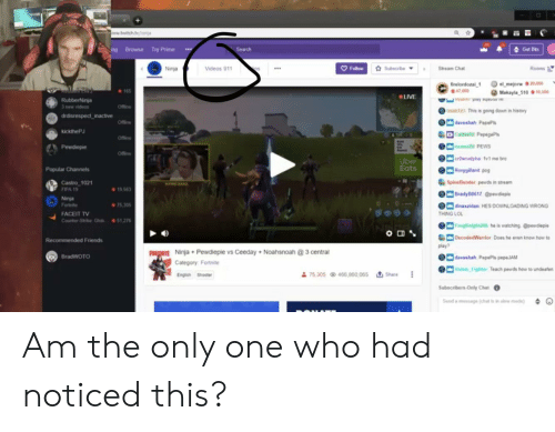 Makayla: ww.twitch.tv/  A Get Bts  ng Browse Try Prime  Search  Follow  Rooms  Subscribe  Stream Chat  Ninja  Videos 911  el mejorw 20.000  Makayla 510 #16,500  firelordozai 1  47,000  165  LIVE  annahs d  haat 121 This is going down in history  RubberNinja  3 new videos  drdisrespect inactive  daveshah PapeP  Offine  kickthePJ  D Cathi2 PepegaPs  Offie  e 20 PEWS  Pewdiepie  crOwnalpha fv1 me bro  Uber  Eats  Popular Channels  Rorygillard pog  Castro 1021  FIFA 19  SpineBender pewds in stream  19.563  BradyB0617 Qpewdieple  Ninja  Fortnite  75,305  dinaxzidan HES DOWNLOADING WRONG  FACEIT TV  Counter Strike Glob 51,276  THING LOL  FrogKnight206 he is watching @pewdiepie  DecodedWarrior Does he even know how to  Recommended Friends  play  FORTNITE Ninja Pewdiepie vs Ceeday+ Noahsnoah @3 central  BradWOTO  daveshah PepePls pepeJAM  Category: Fortnite  Hais Fighter Teach pewds how to undeafen  75.305 466,860,065 Share  English Shooter  Subscribers Only Chat  Send a msage (chat is in slow mode) Am the only one who had noticed this?
