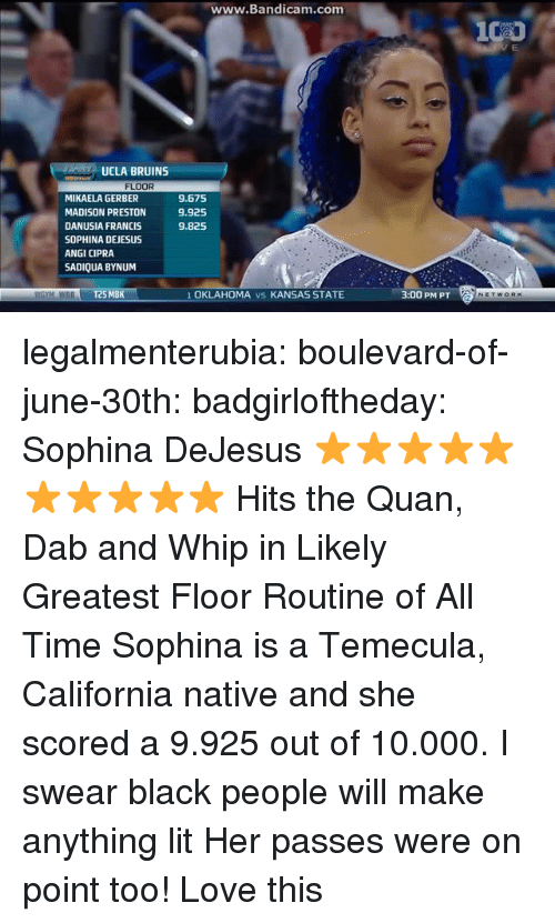ucla: ww  w.Bandicam.com  UCLA BRUINS  FLOOR  MIKAELA GERBER  MADISON PRESTON  DANUSIA FRANCIS  SOPHINA DEJESUS  ANGI CIPRA  SADIQUA BYNUM  9.675  9.925  9.825  WGYM WBBT25 MBK  1 OKLAHOMA vs KANSAS STATE  3:00 PM PT legalmenterubia: boulevard-of-june-30th:  badgirloftheday:   Sophina DeJesus ⭐⭐⭐⭐⭐⭐⭐⭐⭐⭐   Hits the Quan, Dab and Whip in Likely Greatest Floor Routine of All Time   Sophina is a Temecula, California native and she scored a 9.925 out of 10.000.  I swear black people will make anything lit    Her passes were on point too! Love this