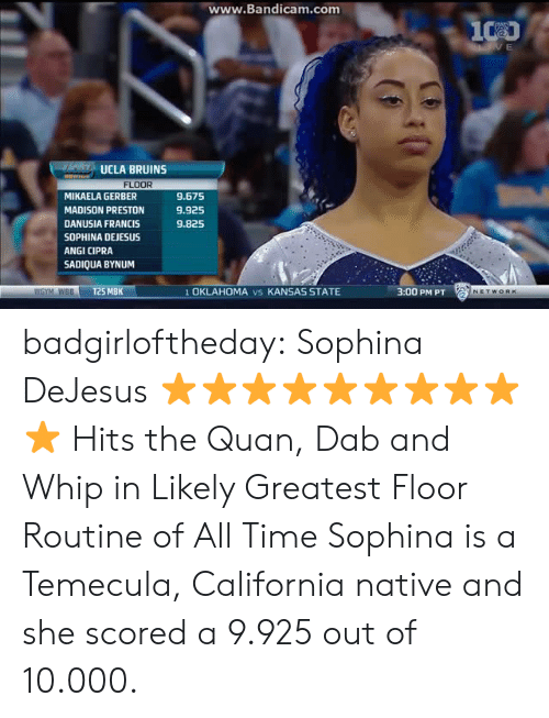 ucla: ww  w.Bandicam.com  UCLA BRUINS  FLOOR  MIKAELA GERBER  MADISON PRESTON  DANUSIA FRANCIS  SOPHINA DEJESUS  ANGI CIPRA  SADIQUA BYNUM  9.675  9.925  9.825  WGYM WBBT25 MBK  1 OKLAHOMA vs KANSAS STATE  3:00 PM PT badgirloftheday: Sophina DeJesus ⭐⭐⭐⭐⭐⭐⭐⭐⭐⭐   Hits the Quan, Dab and Whip in Likely Greatest Floor Routine of All Time   Sophina is a Temecula, California native and she scored a 9.925 out of 10.000.