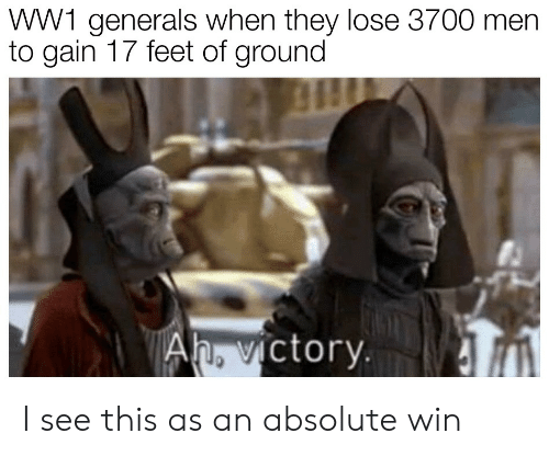 ww1: WW1 generals when they lose 3700 men  to gain 17 feet of ground  ictory. I see this as an absolute win