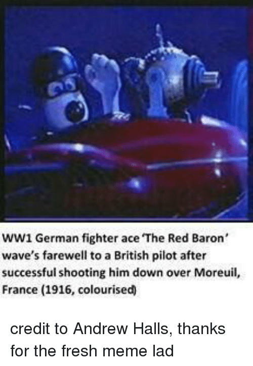 memes: WW1 German fighter ace The Red Baron'  wave's farewell to a British pilot after  successful shooting him down over Moreuil,  France (1916, colourised credit to Andrew Halls, thanks for the fresh meme lad