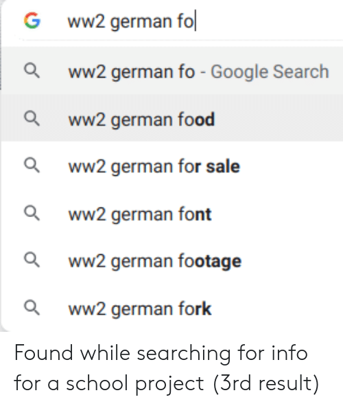 Ww2 German: ww2 german fo  G  ww2 german fo - Google Search  ww2 german food  ww2 german for sale  ww2 german font  ww2 german footage  ww.2 german fork Found while searching for info for a school project (3rd result)