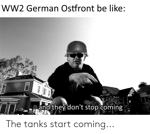 Ww2 German: wW2 German Ostfront be like:  and they don't stop coming The tanks start coming...