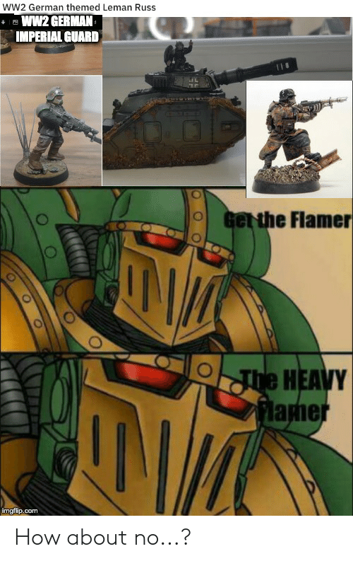 How, Ww2, and Com: wW2 German themed Leman Russ  ww2 GERMAN  IMPERIAL GUARD  Get the Flamer  he HEAVY  flamer  imgflip.com How about no...?