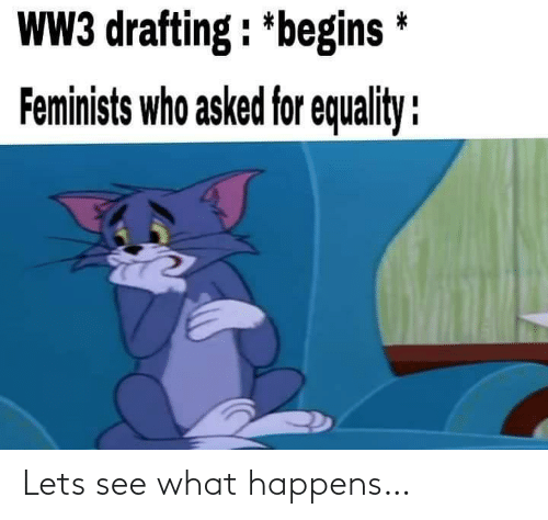 equality: WW3 drafting : *begins *  Feminists who asked for equality : Lets see what happens…