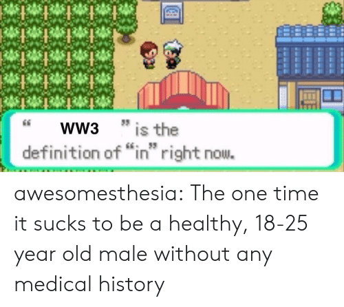 "year-old-male: WW3  * is the  IS  definition of ""in right nou. awesomesthesia:  The one time it sucks to be a healthy, 18-25 year old male without any medical history"
