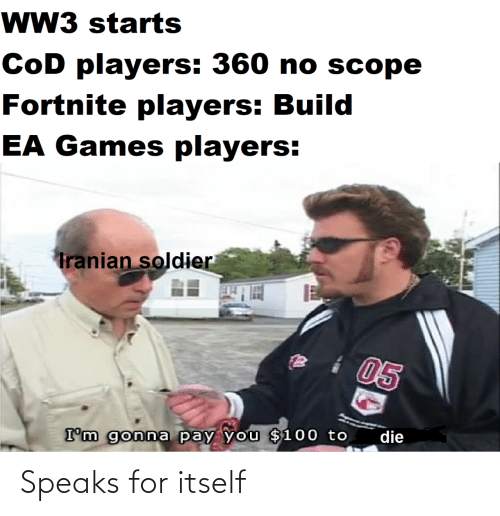 Speaks: wW3 starts  CoD players: 360 no scope  Fortnite players: Build  EA Games players:  Tranian soldier  05  die  I'm gonna pay you $100 to Speaks for itself