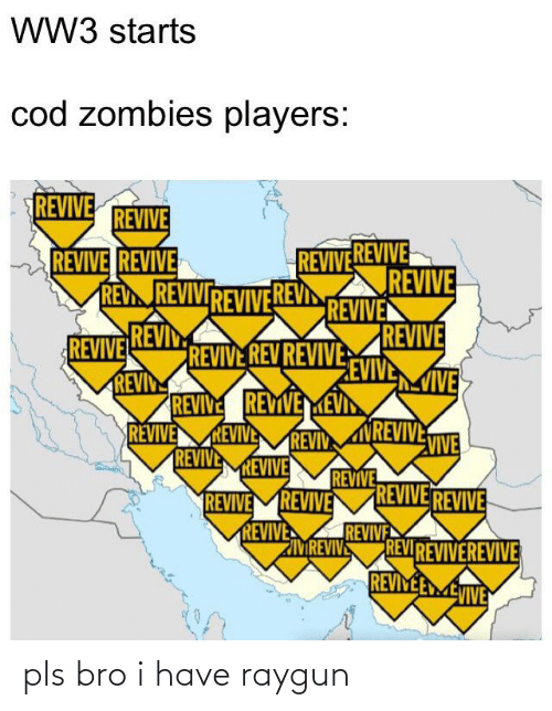 raygun: WW3 starts  cod zombies players:  REVIVE  REVIVE  REVIVE REVIVE  REV REVIVIREVIVE REVI  REVIVEREVIVE  REVIVE  REVIVE  REVIVEREVI  REVIN  REVIVE  EVIVEIVE  REVIVE REV REVIVE  REVIVE REVIVE  REVIVE  REVIVE  REVIVE  REVIV  VIVEMREVIVE  REVIVE  REVIVE REVIVE  REVIVEMREVIVE  REVIVE  REVIVE  REVIREVIVEREVIVE  REVIYEE MEVIVE  MREVIVE pls bro i have raygun