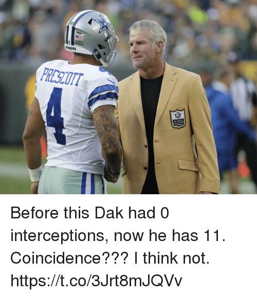 coincidence i think not: WWBOYS  RESCOTT  PRO FOOTBALL  HALL OF FAME  ENSHRINEE  P. Before this Dak had 0 interceptions, now he has 11. Coincidence??? I think not. https://t.co/3Jrt8mJQVv