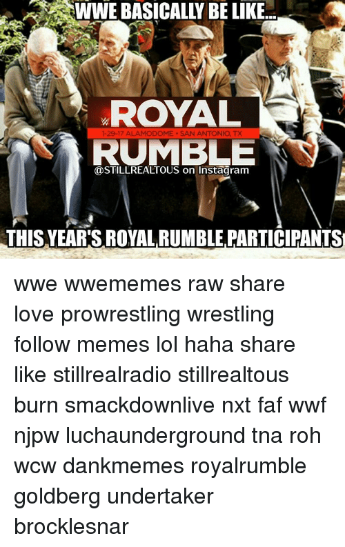 royal rumble: WWE BASICALLY BE LIKE  ROYAL  1-29-17 ALAMODOME. SAN ANTONIO, TX  RUMBLE  THIS YEAR'S ROYAL RUMBLE PARTICIPANTS wwe wwememes raw share love prowrestling wrestling follow memes lol haha share like stillrealradio stillrealtous burn smackdownlive nxt faf wwf njpw luchaunderground tna roh wcw dankmemes royalrumble goldberg undertaker brocklesnar