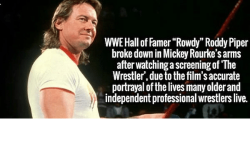 """Roddy Piper: WWE Hall of Famer""""Rowdy"""" Roddy Piper  broke down in Mickey Rourke's arms  after watching a screening of The  Wrestler', due to the film's accurate  portrayal of the lives many older and  independent professional wrestlers live."""