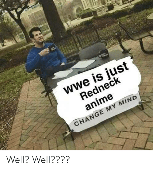 Redneck: wwe is just  Redneck  anime  CHANGE MY MIND Well? Well????