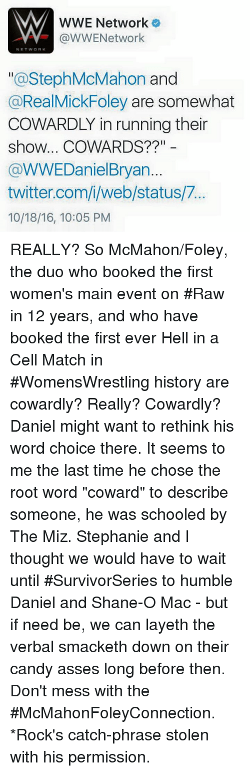 """the miz: WWE Network  VY @WWENetwork  NETWORK  a Steph McMahon  and  @RealMickFoley are somewhat  COWARDLY in running their  show... COWARDS?  @WWEDaniel Bryan  twitter.com/i/web/status/7  10/18/16, 10:05 PM REALLY? So McMahon/Foley, the duo who booked the first women's main event on #Raw in 12 years, and who have booked the first ever Hell in a Cell Match in #WomensWrestling history are cowardly? Really? Cowardly? Daniel might want to rethink his word choice there. It seems to me the last time he chose the root word """"coward"""" to describe someone, he was schooled by The Miz. Stephanie and I thought we would have to wait until #SurvivorSeries to humble Daniel and Shane-O Mac - but if need be, we can layeth the verbal smacketh down on their candy asses long before then. Don't mess with the #McMahonFoleyConnection. *Rock's catch-phrase stolen with his permission."""