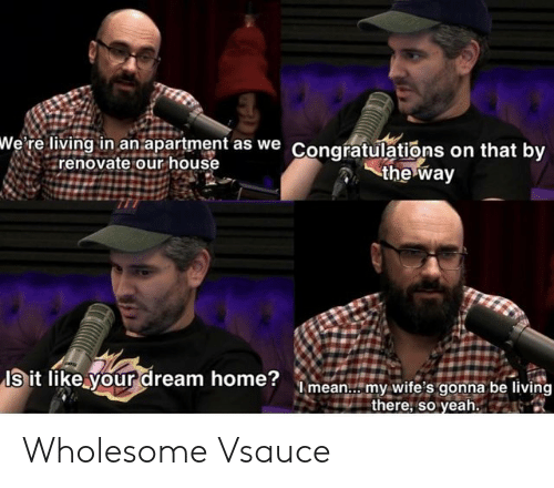So Yeah: wWe' re living in an apartment as we Congratulations on that by  renovate our house  the way  Is it like your dream home?mean.. my wite's gonna be living  there, so yeah. Wholesome Vsauce