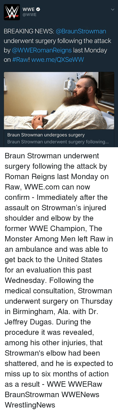 raw wwe: WWE  @WWE  BREAKING NEWS  @Braun Strowman  underwent surgery following the attack  by  @WWERomanReigns last Monday  On  #Raw! wwe me QXSeWW  Braun Strowman undergoes surgery  Braun Strowman underwent surgery following Braun Strowman underwent surgery following the attack by Roman Reigns last Monday on Raw, WWE.com can now confirm - Immediately after the assault on Strowman's injured shoulder and elbow by the former WWE Champion, The Monster Among Men left Raw in an ambulance and was able to get back to the United States for an evaluation this past Wednesday. Following the medical consultation, Strowman underwent surgery on Thursday in Birmingham, Ala. with Dr. Jeffrey Dugas. During the procedure it was revealed, among his other injuries, that Strowman's elbow had been shattered, and he is expected to miss up to six months of action as a result - WWE WWERaw BraunStrowman WWENews WrestlingNews