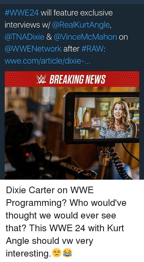 raw wwe:  #WWE24 will feature exclusive  interviews w/ @RealKurtAngle,  @TNADixie & @VinceMcMahon on  @WWENetwork after #RAW:  wwe.com/article/dixie-  W BREAKING NEWS Dixie Carter on WWE Programming? Who would've thought we would ever see that? This WWE 24 with Kurt Angle should vw very interesting.😒😂