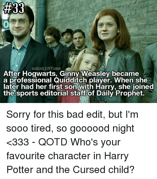 Harry Potter And The Cursed Child: WWEASLEYSTWINS  After Hogwarts, Ginny Weasley became  a professional Quidaitch player. When she  later had her first son with Harry, she joined  the sports editorial staft of Daily Prophet. Sorry for this bad edit, but I'm sooo tired, so goooood night <333 - QOTD Who's your favourite character in Harry Potter and the Cursed child?