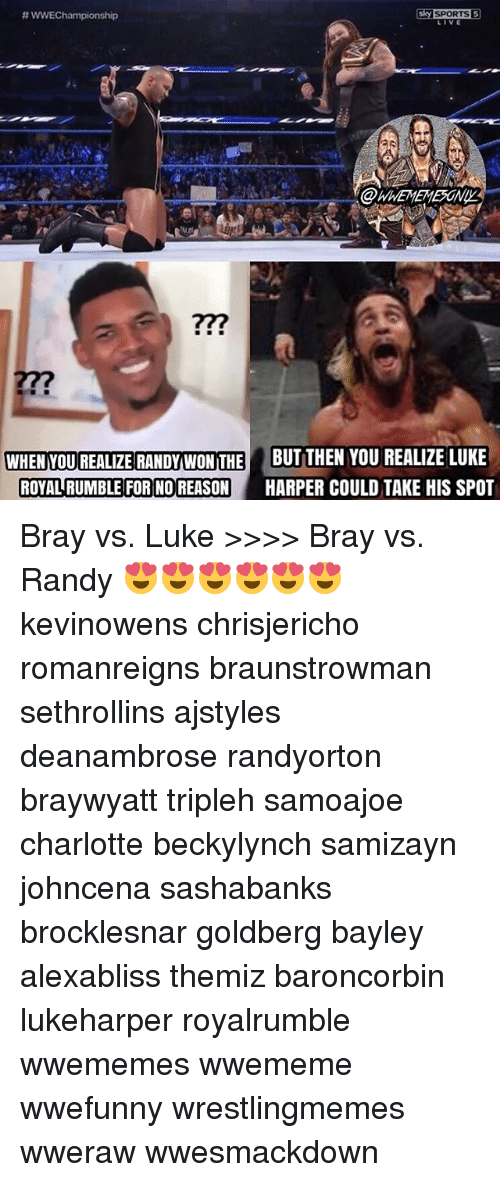 Sky Sport: wwEChampionship  Sky SPORTS  WHENYOUREALZE RANDY WON THE BUT THEN YOU REALIZE LUKE  ROYAL RUMBLE FOR NO REASON  HARPER COULD TAKE HIS SPOT Bray vs. Luke >>>> Bray vs. Randy 😍😍😍😍😍😍 kevinowens chrisjericho romanreigns braunstrowman sethrollins ajstyles deanambrose randyorton braywyatt tripleh samoajoe charlotte beckylynch samizayn johncena sashabanks brocklesnar goldberg bayley alexabliss themiz baroncorbin lukeharper royalrumble wwememes wwememe wwefunny wrestlingmemes wweraw wwesmackdown