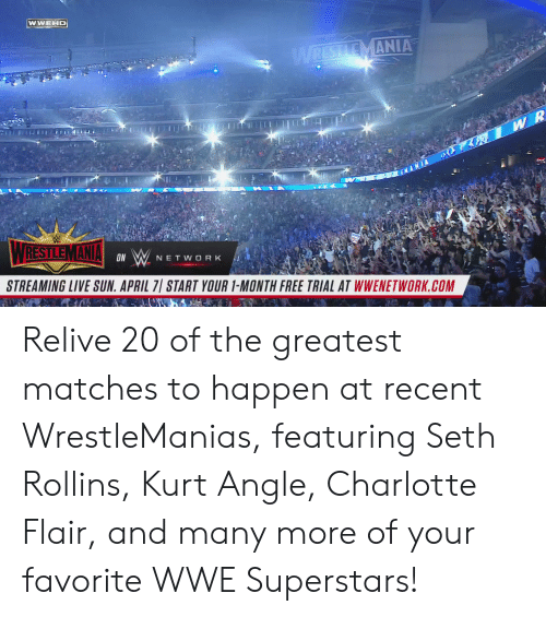 rollins: WWEHD  MANIA  ON  NETWORK  STREAMING LIVE SUN. APRIL 7 START YOUR 1-MONTH FREE TRIAL AT WWENETWORK.COM Relive 20 of the greatest matches to happen at recent WrestleManias, featuring Seth Rollins, Kurt Angle, Charlotte Flair, and many more of your favorite WWE Superstars!