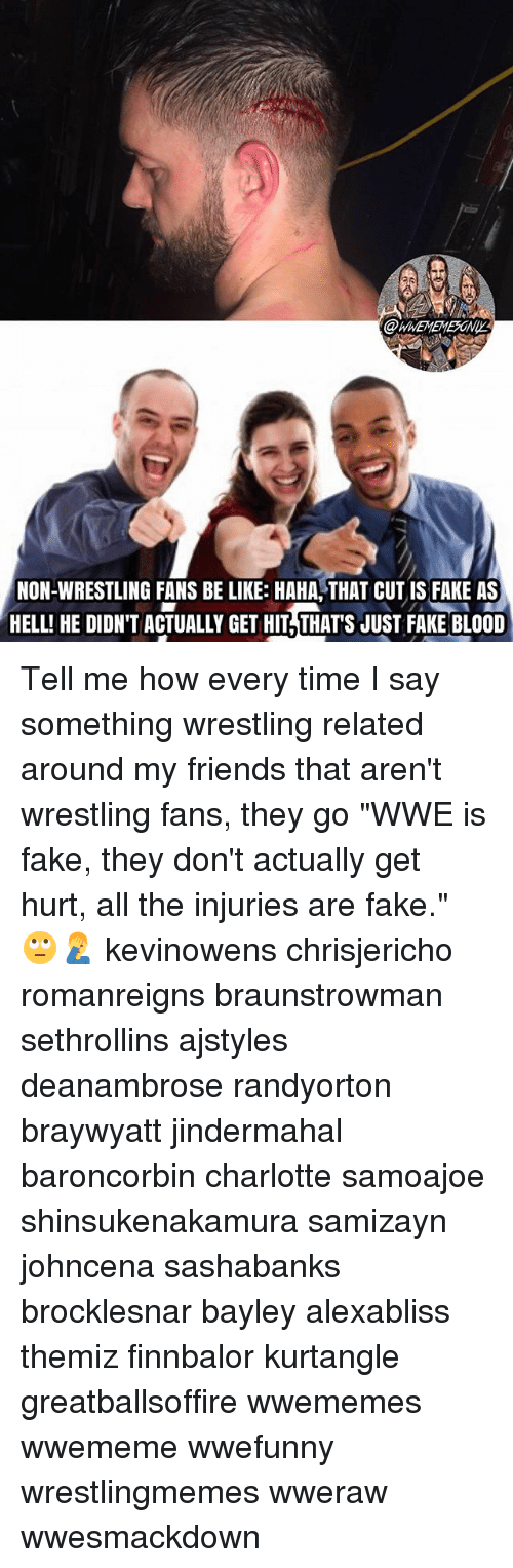 "Be Like, Fake, and Friends: @WWEMEMESONI  HELL! HE DIDNT ACTUALLY GET HIT,THATS JUST FAKE BLOD  NON-WRESTLING FANS BE LIKE: HAHA THAT CUT IS FAKE AS  HELL! HE DIDN'T ACTUALLY GET HIT THAT'S JUST FAKE BLOOD Tell me how every time I say something wrestling related around my friends that aren't wrestling fans, they go ""WWE is fake, they don't actually get hurt, all the injuries are fake."" 🙄🤦‍♂️ kevinowens chrisjericho romanreigns braunstrowman sethrollins ajstyles deanambrose randyorton braywyatt jindermahal baroncorbin charlotte samoajoe shinsukenakamura samizayn johncena sashabanks brocklesnar bayley alexabliss themiz finnbalor kurtangle greatballsoffire wwememes wwememe wwefunny wrestlingmemes wweraw wwesmackdown"