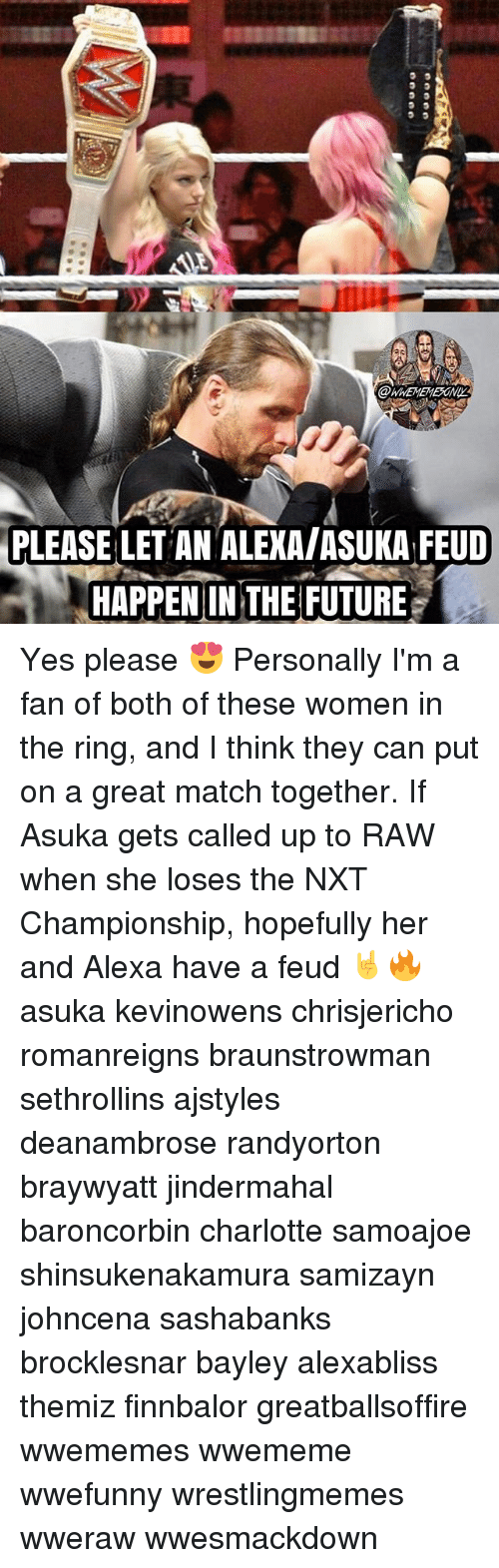 Memes, The Ring, and Charlotte: WWEMEMESONI  PLEASE LET AN ALEXA/ASUKA FEUD  .HAPPENINTHE FUTURES Yes please 😍 Personally I'm a fan of both of these women in the ring, and I think they can put on a great match together. If Asuka gets called up to RAW when she loses the NXT Championship, hopefully her and Alexa have a feud 🤘🔥 asuka kevinowens chrisjericho romanreigns braunstrowman sethrollins ajstyles deanambrose randyorton braywyatt jindermahal baroncorbin charlotte samoajoe shinsukenakamura samizayn johncena sashabanks brocklesnar bayley alexabliss themiz finnbalor greatballsoffire wwememes wwememe wwefunny wrestlingmemes wweraw wwesmackdown