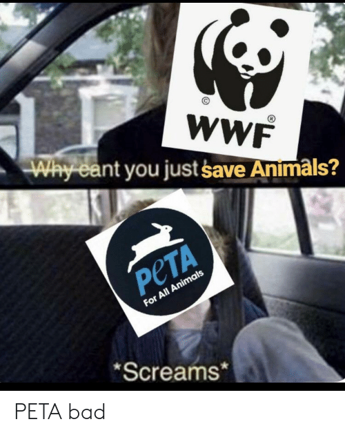 wwf: WWF  Way ea  nt you just save Animals?  PeTA  For All Animals  Screams* PETA bad