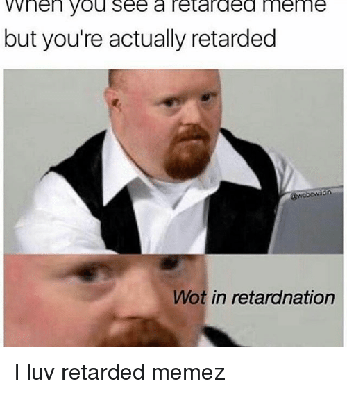 retard meme: WWhen you see a retarded meme  but you're actually retarded  Wot in retardnation I luv retarded memez