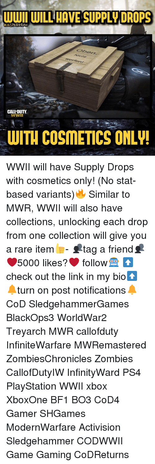 Bf1: WWII WILL HAVE SUPPLY DROPS  JESPERGRAN  CALL DUTY  WWIn  WITH COSMETICS ONLY WWII will have Supply Drops with cosmetics only! (No stat-based variants)🔥 Similar to MWR, WWII will also have collections, unlocking each drop from one collection will give you a rare item👍- 👥tag a friend👥 ❤️5000 likes?❤️ follow🤖 ⬆️check out the link in my bio⬆️ 🔔turn on post notifications🔔 CoD SledgehammerGames BlackOps3 WorldWar2 Treyarch MWR callofduty InfiniteWarfare MWRemastered ZombiesChronicles Zombies CallofDutyIW InfinityWard PS4 PlayStation WWII xbox XboxOne BF1 BO3 CoD4 Gamer SHGames ModernWarfare Activision Sledgehammer CODWWII Game Gaming CoDReturns