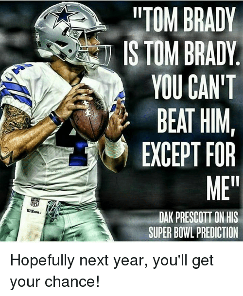 Memes, Super Bowl, and Brady: wwon.  irTOM BRADY  YOU CAN'T  BEAT HIM  EXCEPT FOR  MEI  DAK PRESCOTT ON HIS  SUPER BOWL PREDICTION Hopefully next year, you'll get your chance!