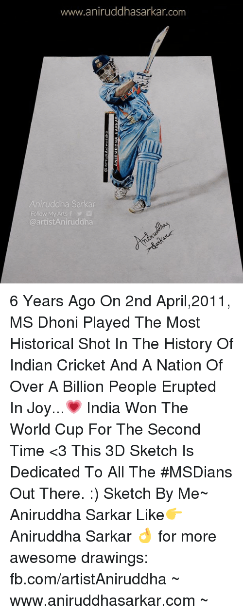 Memes, World Cup, and Cricket: www.aniruddhasarkar.com  Aniruddha Sarkar  Follow My Arts f  @artistAniruddha 6 Years Ago On 2nd April,2011, MS Dhoni Played The Most Historical Shot In The History Of Indian Cricket And A Nation Of Over A Billion People Erupted In Joy...💗 India Won The World Cup For The Second Time <3 This 3D Sketch Is Dedicated To All The #MSDians Out There. :) Sketch By Me~ Aniruddha Sarkar Like👉 Aniruddha Sarkar 👌 for more awesome drawings: fb.com/artistAniruddha ~ www.aniruddhasarkar.com ~