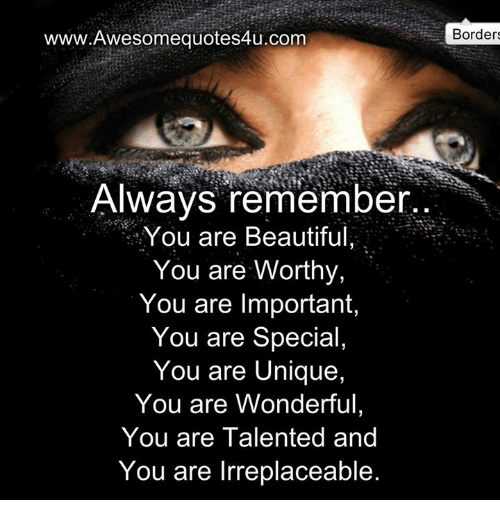 You Are Wonderful: www.Awesomequotes4u.com  Always remember  You are Beautiful  You are worthy,  You are Important  You are Special  You are Unique,  You are Wonderful,  You are Talented and  You are Irreplaceable  Borders