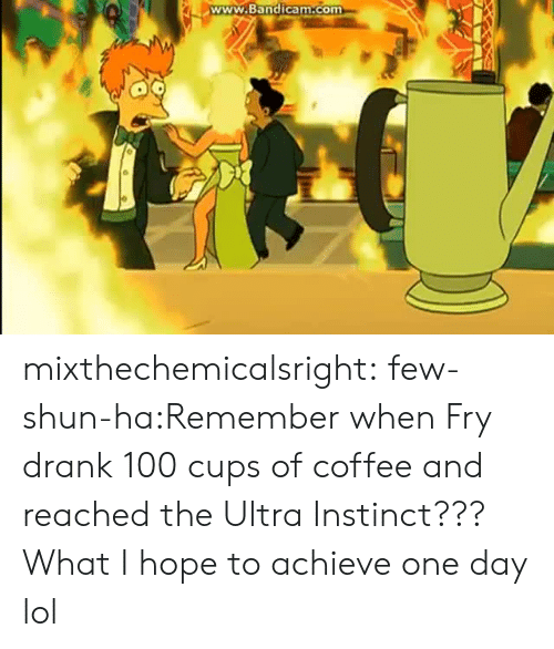 shun: www.Bandicam.com mixthechemicalsright:  few-shun-ha:Remember when Fry drank 100 cups of coffee and reached the Ultra Instinct???  What I hope to achieve one day lol