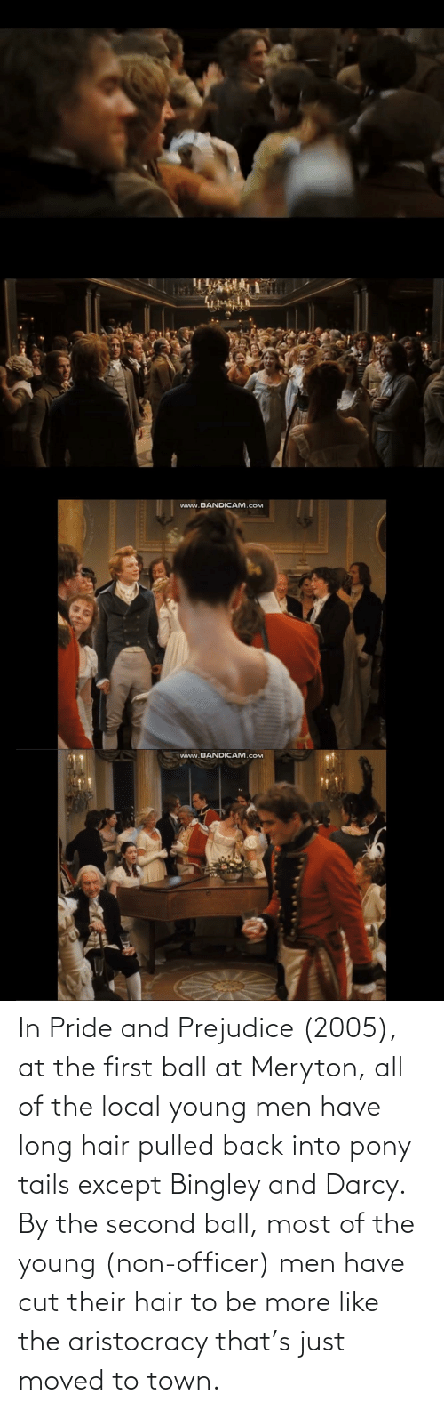 prejudice: www.BANDICAM.cOM  www.BANDICAM.cOM In Pride and Prejudice (2005), at the first ball at Meryton, all of the local young men have long hair pulled back into pony tails except Bingley and Darcy. By the second ball, most of the young (non-officer) men have cut their hair to be more like the aristocracy that's just moved to town.