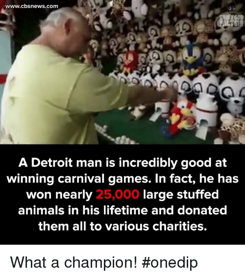 Animals, Detroit, and Memes: www.cbs news.com  A Detroit man is incredibly good at  winning carnival games. In fact, he has  won nearly  large stuffed  25,000  animals in his lifetime and donated  them all to various charities. What a champion! #onedip