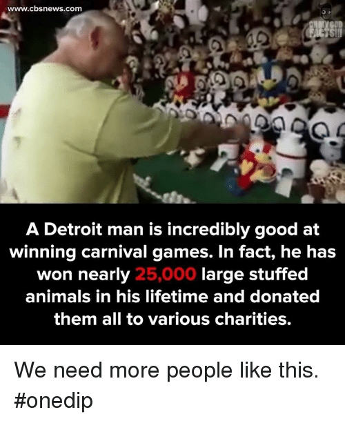 Animals, Detroit, and Memes: www.cbs news.com  A Detroit man is incredibly good at  winning carnival games. In fact, he has  large stuffed  won nearly  25,000  animals in his lifetime and donated  them all to various charities. We need more people like this. #onedip