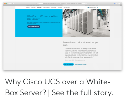 """Dolor: www.cisco.com/c/en/us/products/servers-unified-computing/ucs-c-series-rack-servers/index.html#~stickynav=3  Download VMware vSphere My VMware  Cisco UCS C-Series Rack Servers  Cisco  +  Case Studies  Support  For Partners  Models  Features  Services  Resources  Contact Cisco v  Why Cisco UCS over a White-  Box Server?  Learn the 7 reasons why Cisco UCS is better for your business than  white-box servers.  Read the white paper  Lorem ipsum dolor sit amet, ea per  quis  """"Lorem ipsum dolor sit amet, ius ei everti  volumus, et viris essent conclusionemque  eos. In vix minim laudem referrentur, vim ad  ignota dolores, no temporibus reprehendunt  vis. Te vix cetero animal, duo exerci..""""  Lorem ipsum dolor sit amet, duo summo  See the full story  See more case studies Why Cisco UCS over a White-Box Server? 