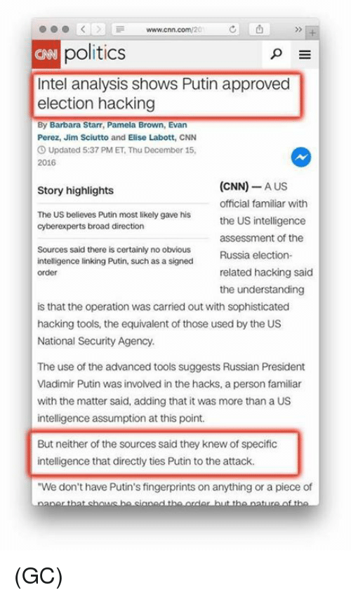 "Relatible: www.cnn.com/20  politics  p E  Intel analysis shows Putin approved  election hacking  By Barbara Starr, Pamela Brown, Evan  Perez, Jim Sciutto and Elise Labott, CNN  3 Updated 5:37 PM ET,Thu December 15,  2016  (CNN) A US  Story highlights  official familiar with  The US believes Putin most likely gave his  the US intelligence  cyberexperts broad direction  assessment of the  Sources said there is certainly no obvious  Russia election-  intelligence linking Putin, such as a signed  related hacking said  order  the understanding  is that the operation was carried out with sophisticated  hacking tools, the equivalent of those used by the US  National Security Agency.  The use of the advanced tools suggests Russian President  VIadimir Putin was involved in the hacks. a person familiar  with the matter said, adding that it was more than a US  intelligence assumption at this point.  But neither of the sources said they knewof specific  intelligence that directly ties Putin to the attack.  ""We don't have Putin's fingerprints on anything or a piece of (GC)"
