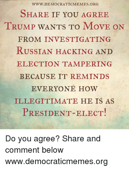 Memes, Russian, and 🤖: WWW. DEMOCRATIC MEMES ORG  SHARE IF YOU AGREE  TRUMP WANTS TO MovE ON  FROM INVESTIGATING  RUSSIAN HACKING AND  ELECTION TAMPERING  BECAUSE IT REMINDS  EVERYONE HOW  ILLEGITIMATE HE IS AS  PRESIDENT-ELECT! Do you agree? Share and comment below  www.democraticmemes.org