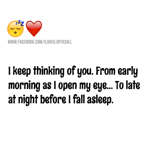 memes: WWW.FACEBOOK.COM/ILOVEU.OFFICIALL  I keep thinking of you. From early  morning as l open my eye...To late  at night before I fall aseep.