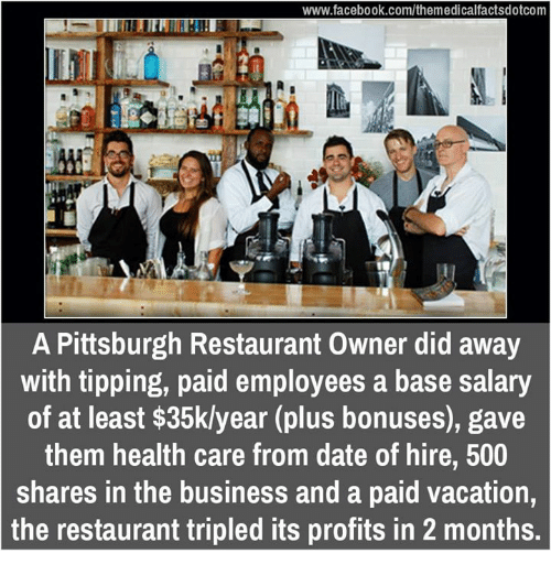 Facebook, Memes, and Business: www.facebook.com/themedicalfactsdotcom  A Pittsburgh Restaurant Owner did away  with tipping, paid employees a base salary  of at least $35klyear (plus bonuses), gave  them health care from date of hire, 500  shares in the business and a paid vacation  the restaurant tripled its profits in 2 months.
