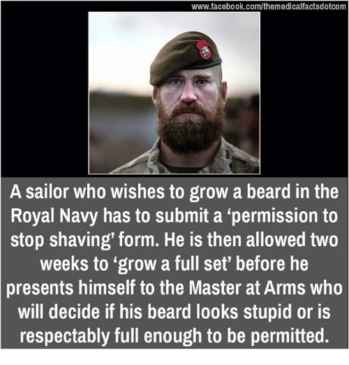 """royal navy: www.facebook.com/themedicalfactsdotcom  A sailor who wishes to grow a beard in the  Royal Navy has to submit a """"permission to  stop shaving' form. He is then allowed two  weeks to """"grow a full set' before he  presents himself to the Master at Arms who  will decide if his beard looks stupid or is  respectably full enough to be permitted."""