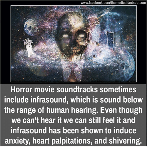 horror: www.facebook.com/themedicalfactsdotcom  Horror movie soundtracks sometimes  include infrasound, which is sound below  the range of human hearing. Even though  we can't hear it we can still feel it and  infrasound has been shown to induce  anxiety, heart palpitations, and Shivering.