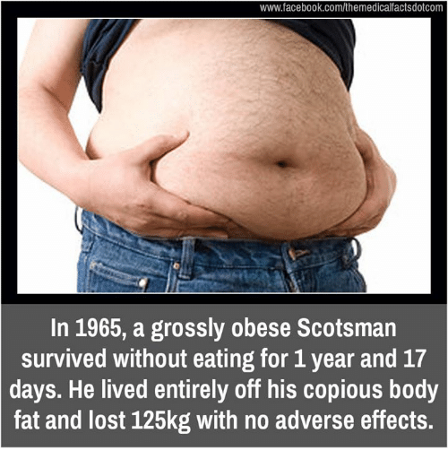 Memes, 🤖, and Www: www.facebook.com/themedicalfactsdotcom  In 1965, a grossly obese Scotsman  survived without eating for 1 year and 17  days. He lived entirely off his copious body  fat and lost 125kg with no adverse effects.