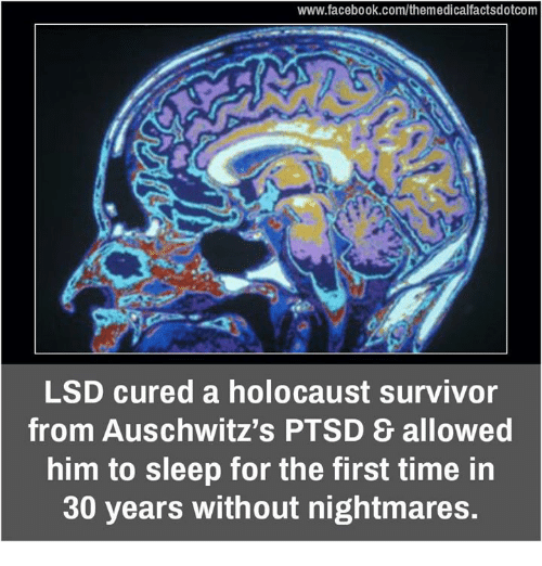 Memes, Survivor, and Auschwitz: www.facebook.com/themedicalfactsdotcom  LSD cured a holocaust survivor  from Auschwitz's PTSD allowed  him to sleep for the first time in  30 years without nightmares.