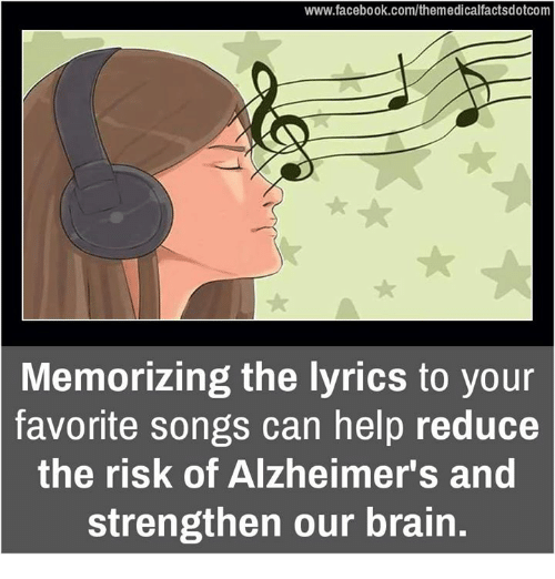 Memorals: www.facebook.com/themedicalfactsdotcom  Memorizing the lyrics to your  favorite songs can help reduce  the risk of Alzheimer's and  strengthen our brain.