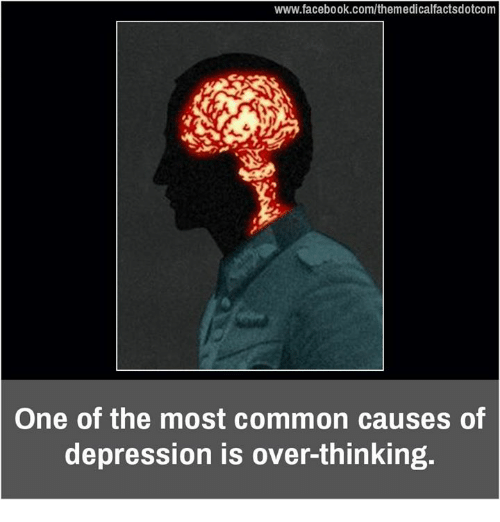 memes: www.facebook.com/themedicalfactsdotcom  One of the most common causes of  depression is over-thinking.