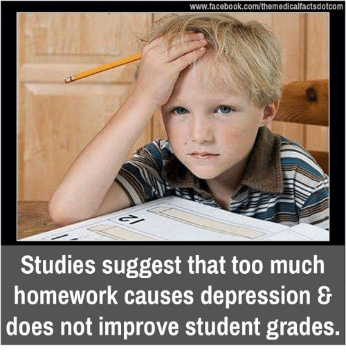 Too Much Homework: www.facebook.com/themedicalfactsdotcom  Studies suggest that too much  homework causes depression &  does not improve student grades.