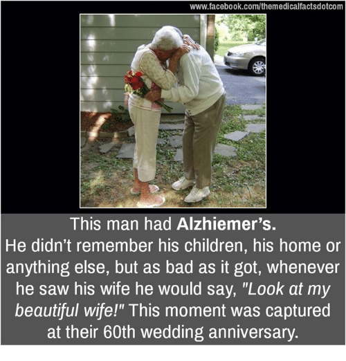 "Memes, 🤖, and Wedding Anniversary: www.facebook.com/themedicalfactsdotcom  This man had Alzhiemer's.  He didn't remember his children, his home or  anything else, but as bad as it got, whenever  he saw his wife he would say, ""Look at my  beautiful wife!"" This moment was captured  at their 60th wedding anniversary."